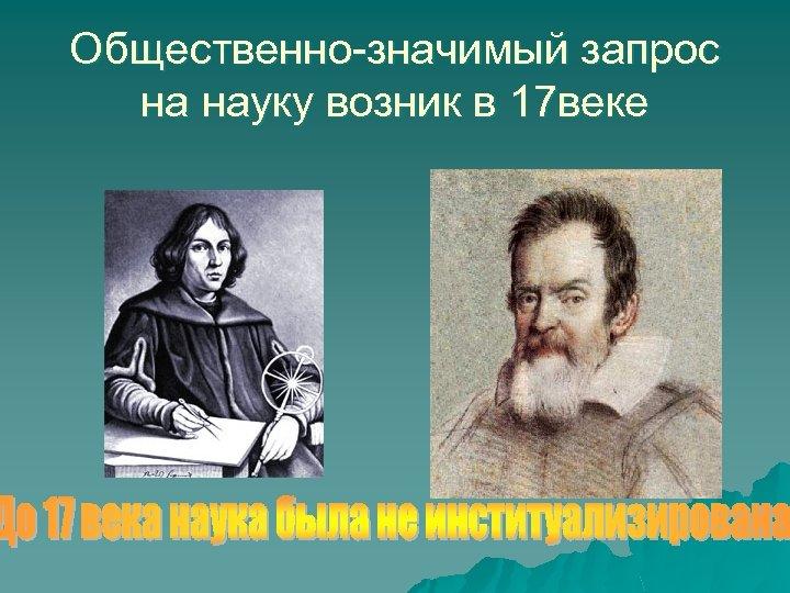 Общественно-значимый запрос на науку возник в 17 веке