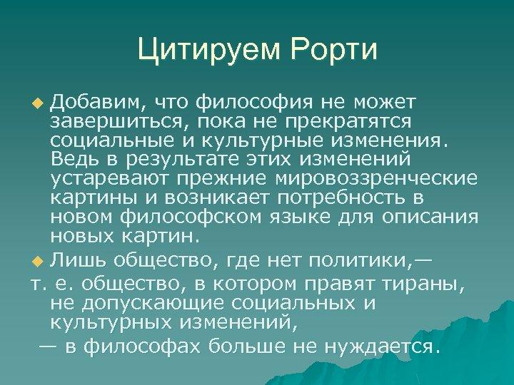 Цитируем Рорти Добавим, что философия не может завершиться, пока не прекратятся социальные и культурные