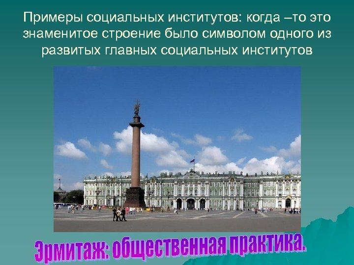 Примеры социальных институтов: когда –то это знаменитое строение было символом одного из развитых главных
