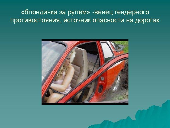 «блондинка за рулем» -венец гендерного противостояния, источник опасности на дорогах
