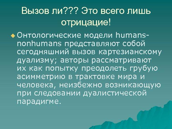 Вызов ли? ? ? Это всего лишь отрицацие! u Онтологические модели humans nonhumans представляют