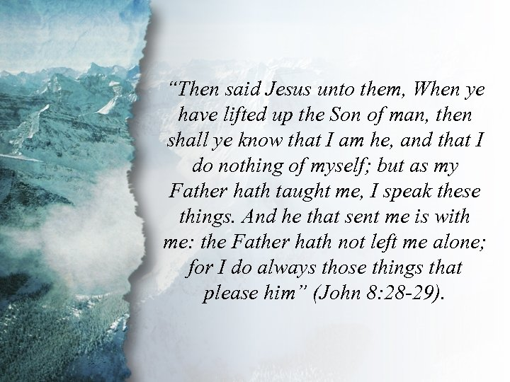 """John 8: 28 -29 """"Then said Jesus unto them, When ye have lifted up"""