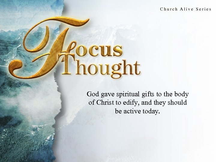 Focus Thought God gave spiritual gifts to the body of Christ to edify, and