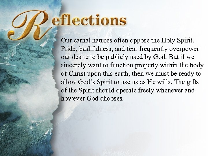 Reflections Our carnal natures often oppose the Holy Spirit. Pride, bashfulness, and fear frequently