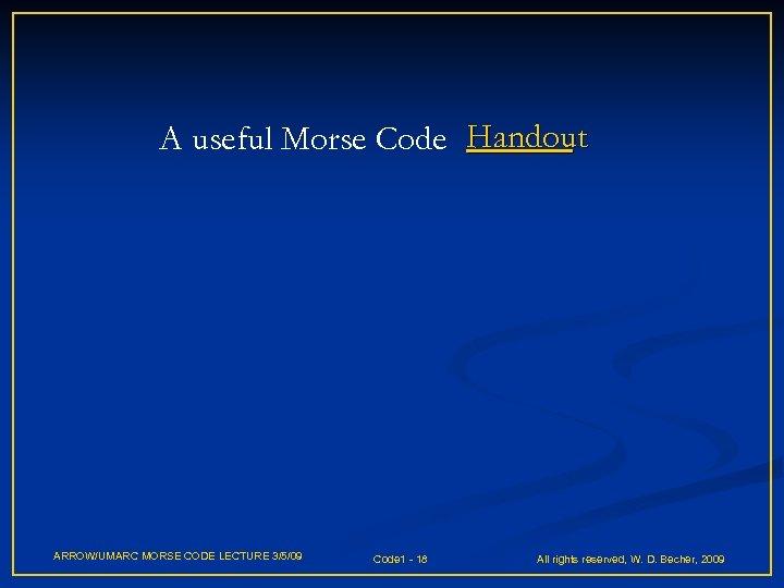 A useful Morse Code Handout ARROW/UMARC MORSE CODE LECTURE 3/5/09 Code 1 - 18