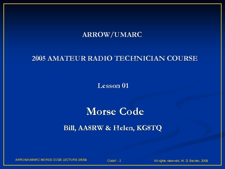 ARROW/UMARC 2005 AMATEUR RADIO TECHNICIAN COURSE Lesson 01 Morse Code Bill, AA 8 RW
