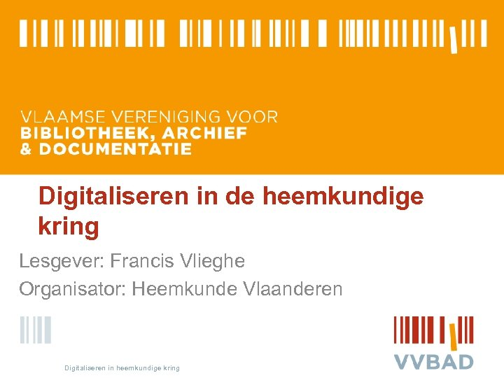 Digitaliseren in de heemkundige kring Lesgever: Francis Vlieghe Organisator: Heemkunde Vlaanderen Digitaliseren in heemkundige
