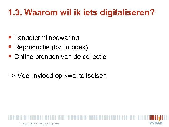 1. 3. Waarom wil ik iets digitaliseren? § Langetermijnbewaring § Reproductie (bv. in boek)