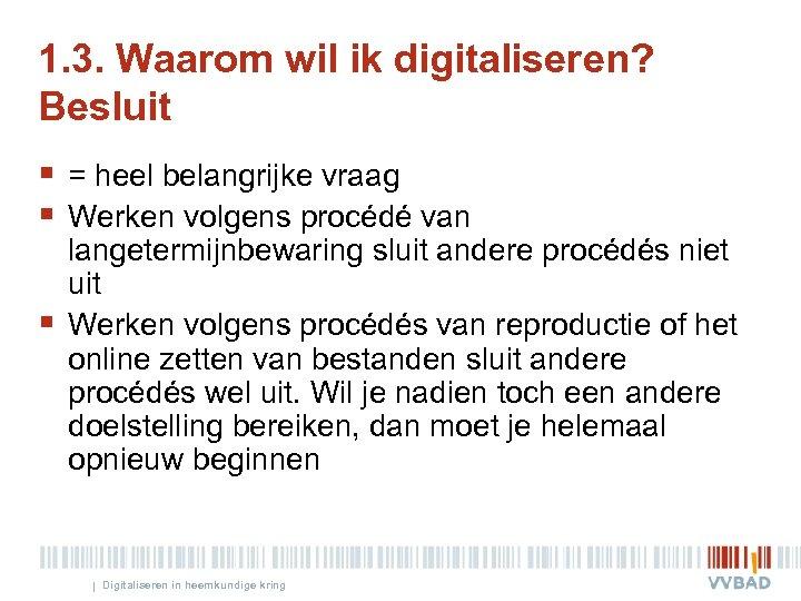 1. 3. Waarom wil ik digitaliseren? Besluit § = heel belangrijke vraag § Werken