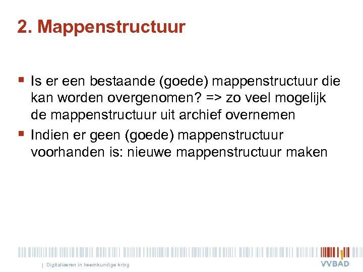 2. Mappenstructuur § Is er een bestaande (goede) mappenstructuur die § kan worden overgenomen?