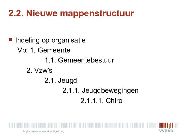 2. 2. Nieuwe mappenstructuur § Indeling op organisatie Vb: 1. Gemeente 1. 1. Gemeentebestuur