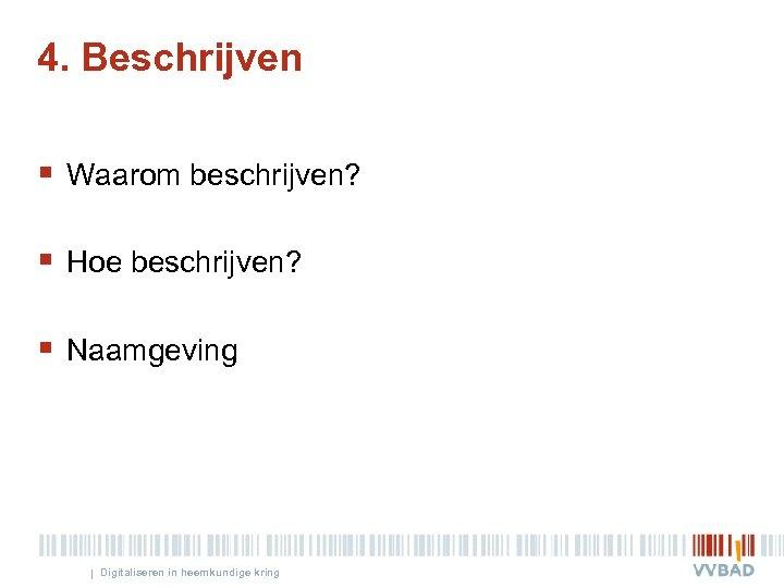 4. Beschrijven § Waarom beschrijven? § Hoe beschrijven? § Naamgeving | Digitaliseren in heemkundige