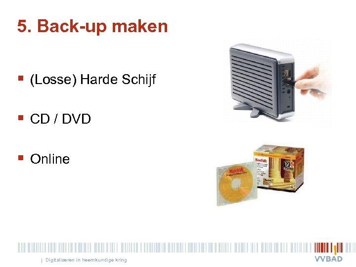 5. Back-up maken § (Losse) Harde Schijf § CD / DVD § Online |
