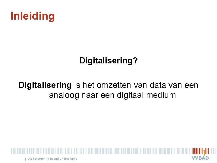 Inleiding Digitalisering? Digitalisering is het omzetten van data van een analoog naar een digitaal