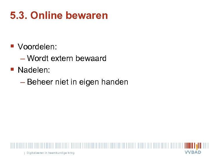 5. 3. Online bewaren § Voordelen: – Wordt extern bewaard § Nadelen: – Beheer