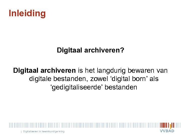 Inleiding Digitaal archiveren? Digitaal archiveren is het langdurig bewaren van digitale bestanden, zowel 'digital