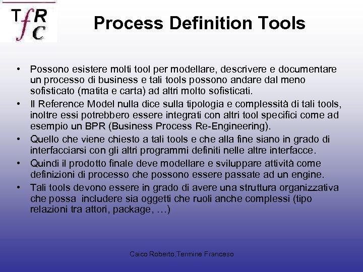 Process Definition Tools • Possono esistere molti tool per modellare, descrivere e documentare un