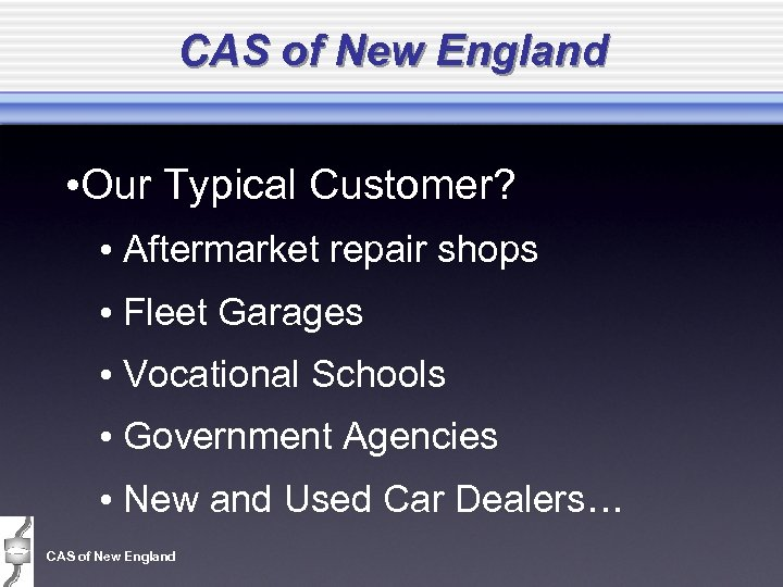 CAS of New England • Our Typical Customer? • Aftermarket repair shops • Fleet