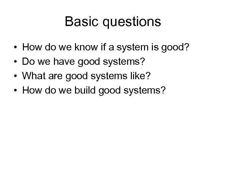 Basic questions • • How do we know if a system is good? Do