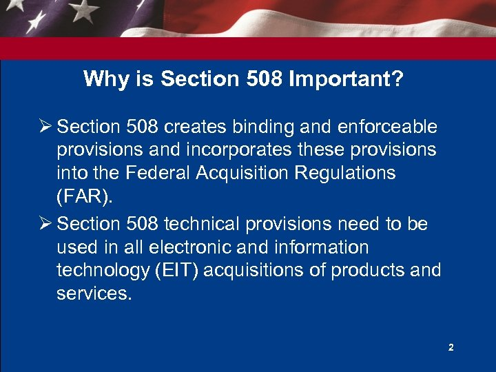 Why is Section 508 Important? Ø Section 508 creates binding and enforceable provisions and