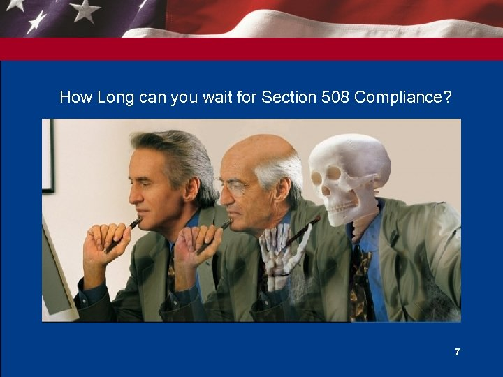 How Long can you wait for Section 508 Compliance? 7