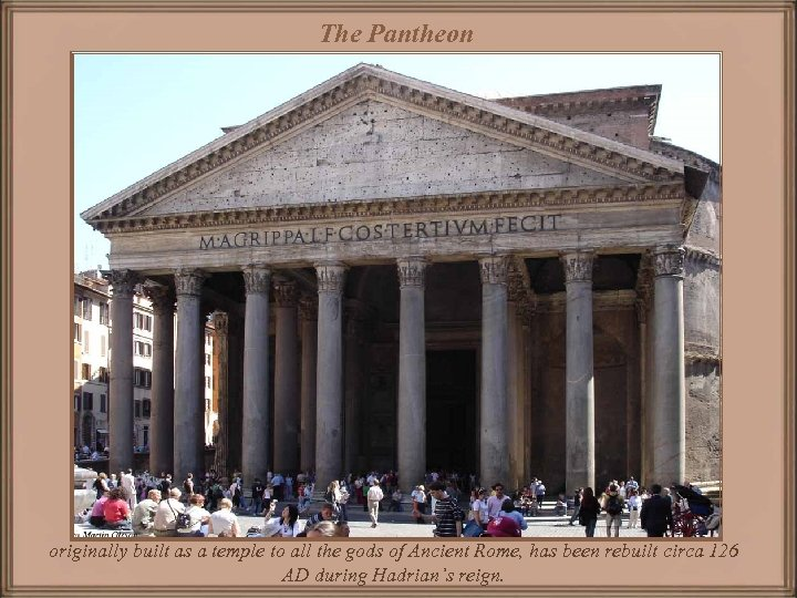The Pantheon originally built as a temple to all the gods of Ancient Rome,