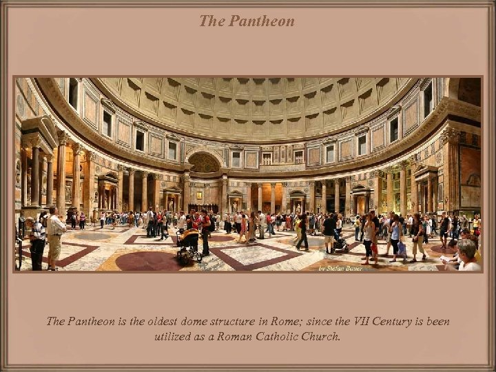 The Pantheon is the oldest dome structure in Rome; since the VII Century is