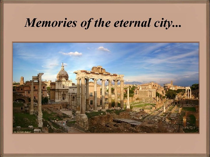 Memories of the eternal city. . .