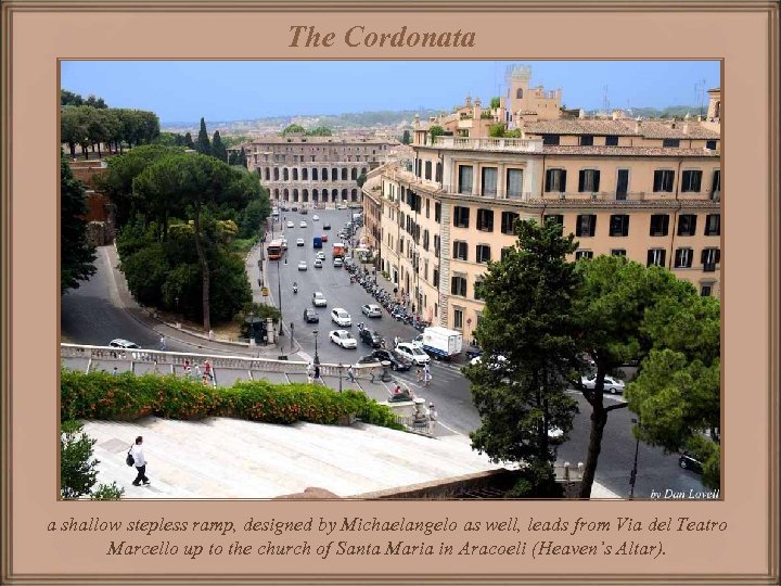 The Cordonata a shallow stepless ramp, designed by Michaelangelo as well, leads from Via