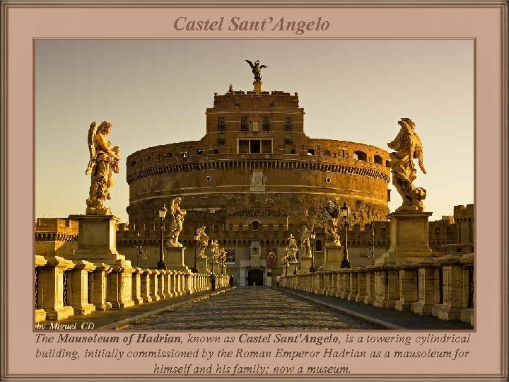 Castel Sant'Angelo The Mausoleum of Hadrian, known as Castel Sant'Angelo, is a towering cylindrical