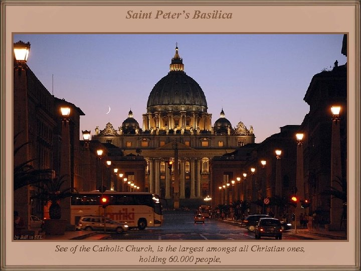 Saint Peter's Basilica See of the Catholic Church, is the largest amongst all Christian