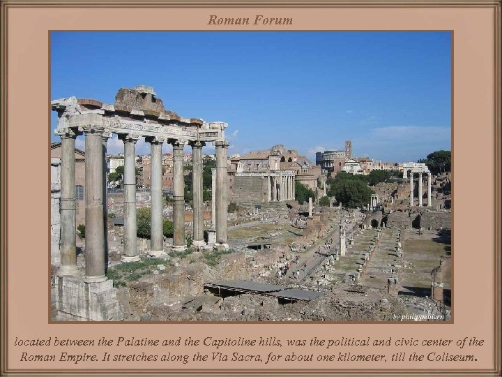 Roman Forum located between the Palatine and the Capitoline hills, was the political and
