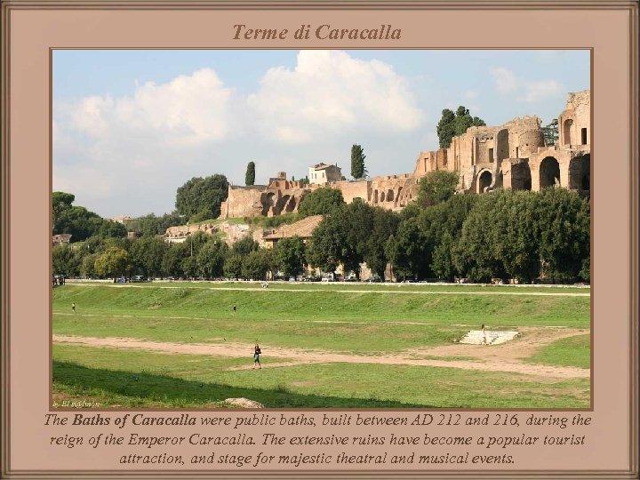 Terme di Caracalla The Baths of Caracalla were public baths, built between AD 212