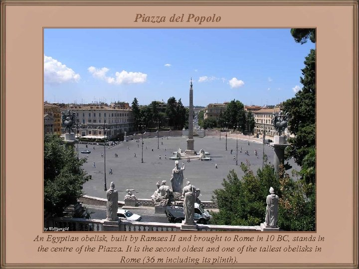 Piazza del Popolo An Egyptian obelisk, built by Ramses II and brought to Rome