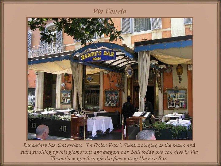 "Via Veneto Legendary bar that evokes ""La Dolce Vita"": Sinatra singing at the piano"