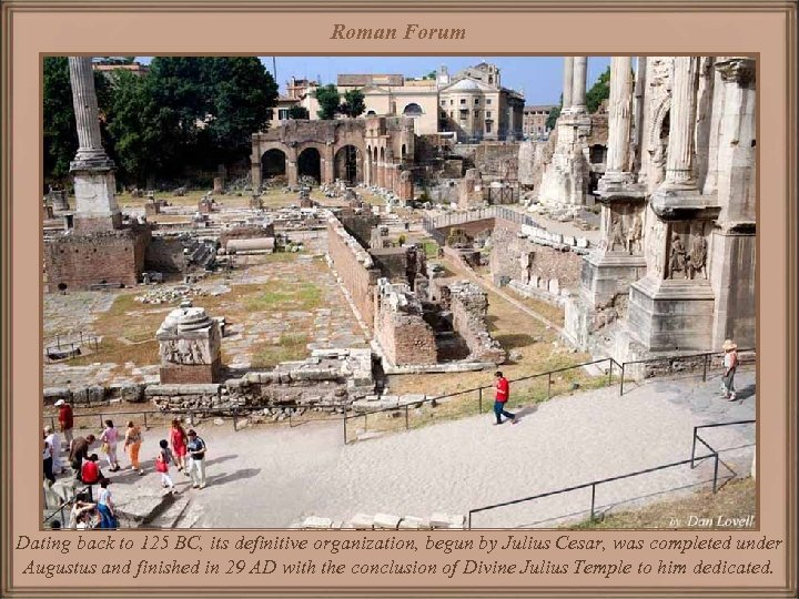 Roman Forum Dating back to 125 BC, its definitive organization, begun by Julius Cesar,