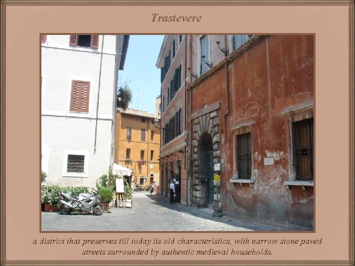Trastevere a district that preserves till today its old characteristics, with narrow stone paved