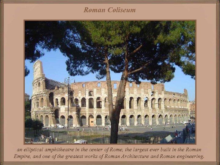 Roman Coliseum an elliptical amphitheatre in the center of Rome, the largest ever built