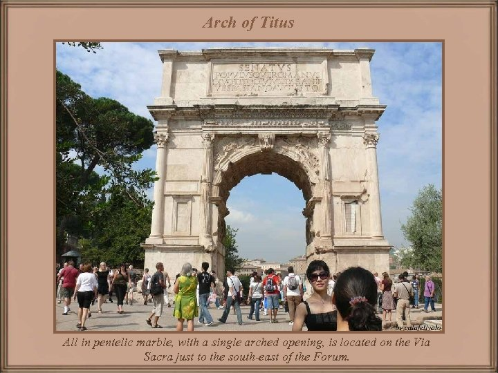 Arch of Titus All in pentelic marble, with a single arched opening, is located