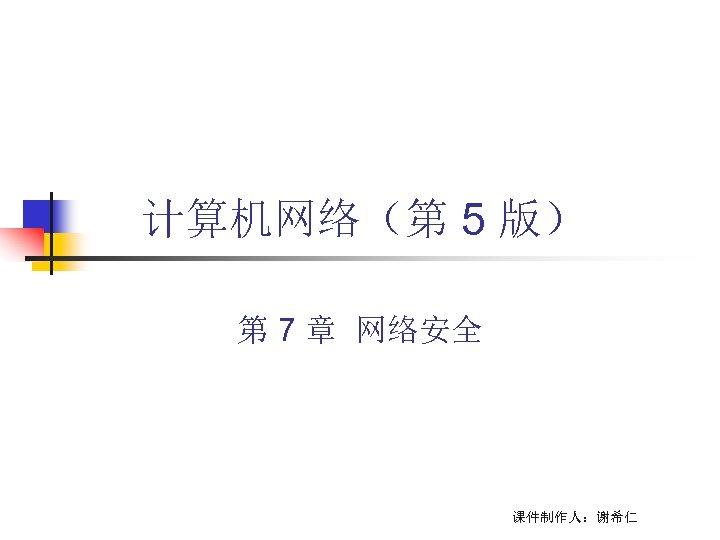 计算机网络(第 5 版) 第 7 章 网络安全 课件制作人:谢希仁