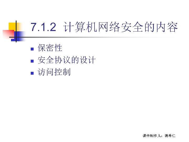 7. 1. 2 计算机网络安全的内容 n n n 保密性 安全协议的设计 访问控制 课件制作人:谢希仁