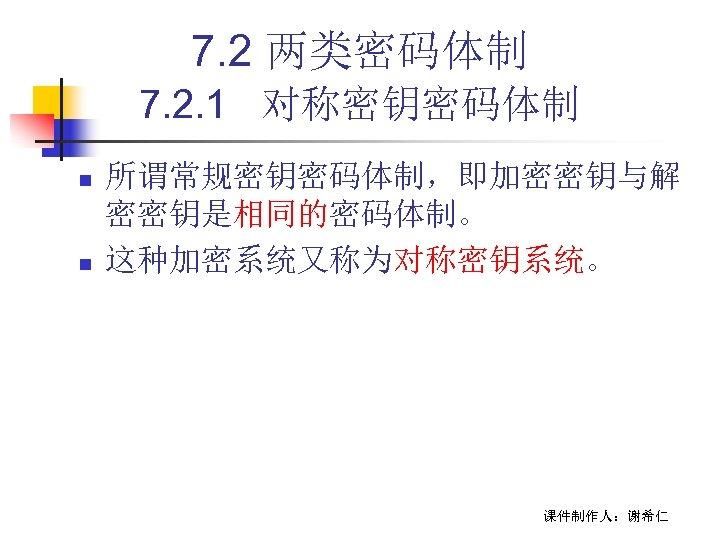 7. 2 两类密码体制 7. 2. 1 对称密钥密码体制 n n 所谓常规密钥密码体制,即加密密钥与解 密密钥是相同的密码体制。 这种加密系统又称为对称密钥系统。 课件制作人:谢希仁
