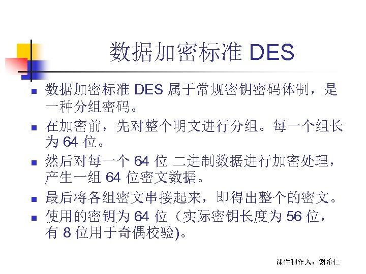 数据加密标准 DES n n n 数据加密标准 DES 属于常规密钥密码体制,是 一种分组密码。 在加密前,先对整个明文进行分组。每一个组长 为 64 位。 然后对每一个