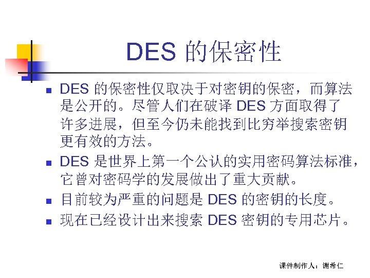 DES 的保密性 n n DES 的保密性仅取决于对密钥的保密,而算法 是公开的。尽管人们在破译 DES 方面取得了 许多进展,但至今仍未能找到比穷举搜索密钥 更有效的方法。 DES 是世界上第一个公认的实用密码算法标准, 它曾对密码学的发展做出了重大贡献。