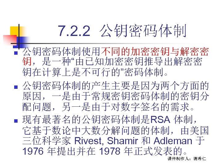 """7. 2. 2 公钥密码体制 n n n 公钥密码体制使用不同的加密密钥与解密密 钥,是一种""""由已知加密密钥推导出解密密 钥在计算上是不可行的""""密码体制。 公钥密码体制的产生主要是因为两个方面的 原因,一是由于常规密钥密码体制的密钥分 配问题,另一是由于对数字签名的需求。 现有最著名的公钥密码体制是RSA"""