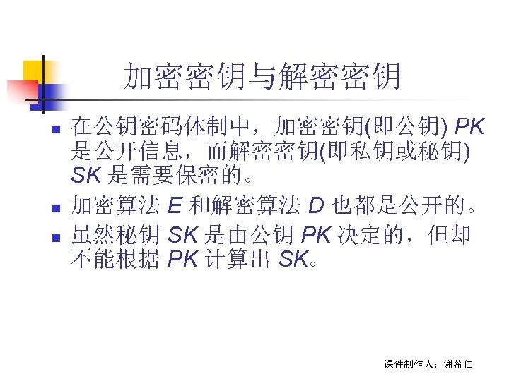 加密密钥与解密密钥 n n n 在公钥密码体制中,加密密钥(即公钥) PK 是公开信息,而解密密钥(即私钥或秘钥) SK 是需要保密的。 加密算法 E 和解密算法 D 也都是公开的。