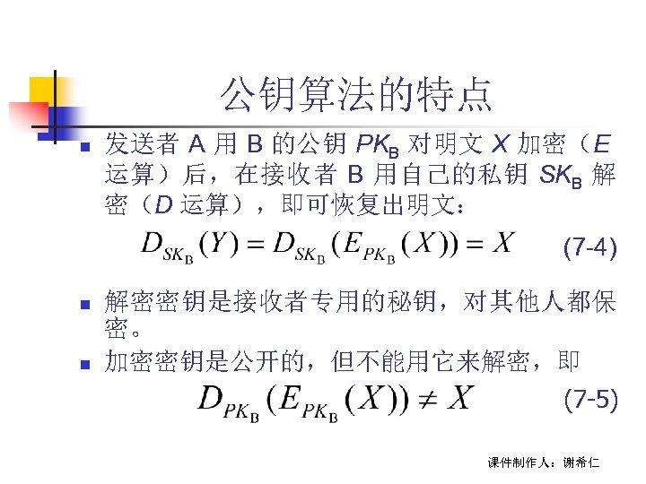 公钥算法的特点 n 发送者 A 用 B 的公钥 PKB 对明文 X 加密(E 运算)后,在接收者 B 用自己的私钥