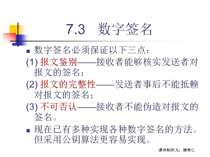 7. 3 数字签名必须保证以下三点: (1) 报文鉴别——接收者能够核实发送者对 报文的签名; (2) 报文的完整性——发送者事后不能抵赖 对报文的签名; (3) 不可否认——接收者不能伪造对报文的 签名。 n 现在已有多种实现各种数字签名的方法。