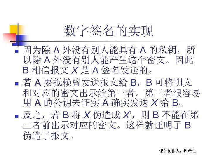 数字签名的实现 n n n 因为除 A 外没有别人能具有 A 的私钥,所 以除 A 外没有别人能产生这个密文。因此 B 相信报文