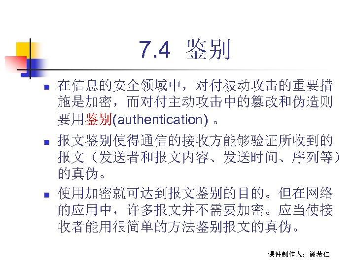 7. 4 鉴别 n 在信息的安全领域中,对付被动攻击的重要措 施是加密,而对付主动攻击中的篡改和伪造则 要用鉴别(authentication) 。 n 报文鉴别使得通信的接收方能够验证所收到的 报文(发送者和报文内容、发送时间、序列等) 的真伪。 使用加密就可达到报文鉴别的目的。但在网络 的应用中,许多报文并不需要加密。应当使接